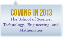 Coming in 2013, the School of Science, Technology, Engineering and Mathematics