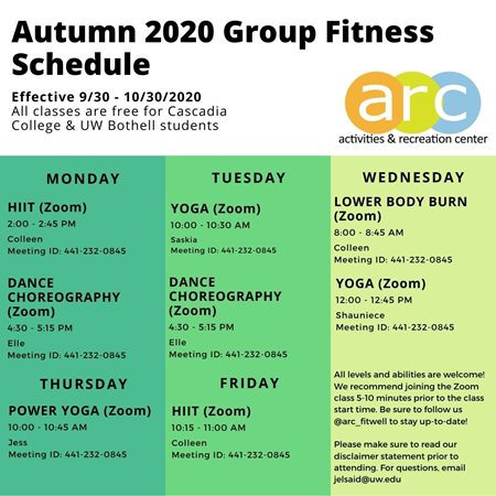 Autumn 2020 Group Fitness Schedule. Effective September 30th to October 30th. All classes are free for Cascadia College and University of Washington Bothell students. All classes are offered on Zoom. Meeting ID: 441-232-0845.Mondays, 2-2:45pm: HIIT with Colleen (Zoom) Mondays, 4:30-5:15 Dance Choreography with Elle (Zoom)  Tuesdays, 10-10:45am: Yoga with Saskia (Zoom) Tuesdays, 4:30-5:15pm: Dance Choreography with Elle (Zoom)  Wednesdays, 8-8:45a: Lower Body Burn with Colleen (Zoom) Wednesdays, 12-12:45pm: Yoga with Shauniece (Zoom)  Thursdays, 10-10:45am: Power Yoga with Jess (Zoom)  Fridays: 10:15-11am: HIIT with Colleen (Zoom)